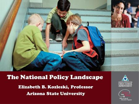 The National Policy Landscape Elizabeth B. Kozleski, Professor Arizona State University.