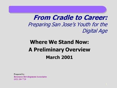 1 From Cradle to Career: Preparing San Jose's Youth for the Digital Age Where We Stand Now: A Preliminary Overview March 2001 Prepared by: Resource Development.