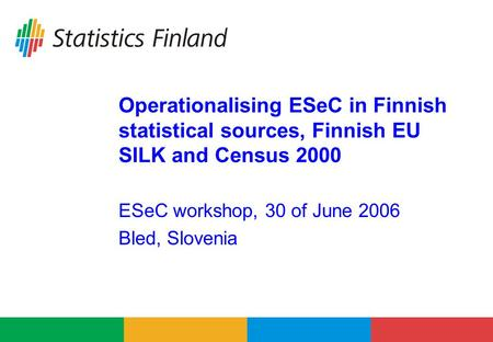 Operationalising ESeC in Finnish statistical sources, Finnish EU SILK and Census 2000 ESeC workshop, 30 of June 2006 Bled, Slovenia.