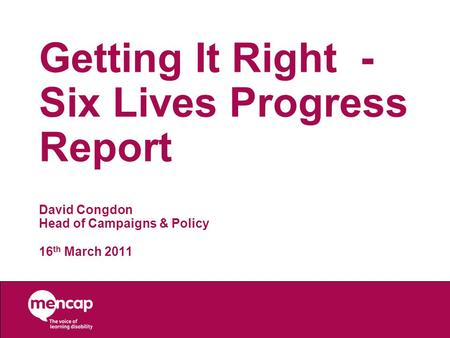 Getting It Right - Six Lives Progress Report David Congdon Head of Campaigns & Policy 16 th March 2011.