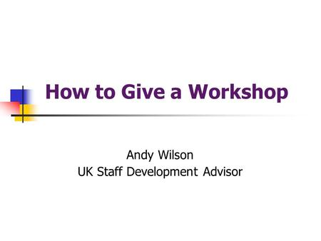 How to Give a Workshop Andy Wilson UK Staff Development Advisor.