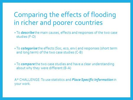 Comparing the effects of flooding in richer and poorer countries To describe the main causes, effects and responses of the two case studies (F-D) To categorise.