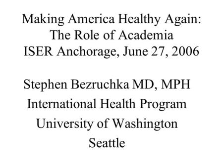 Making America Healthy Again: The Role of Academia ISER Anchorage, June 27, 2006 Stephen Bezruchka MD, MPH International Health Program University of Washington.
