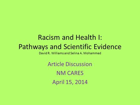Racism and Health I: Pathways and Scientific Evidence David R. Williams and Selina A. Mohammed Article Discussion NM CARES April 15, 2014.