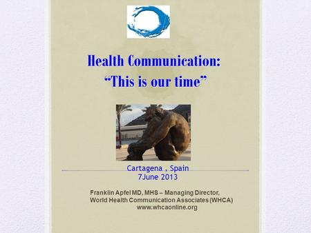 "Health Communication: ""This is our time"" Cartagena, Spain 7June 2013 Franklin Apfel MD, MHS – Managing Director, World Health Communication Associates."