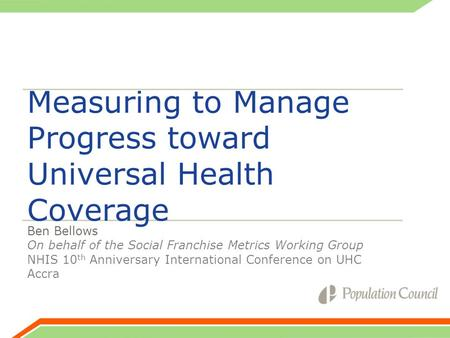 Measuring to Manage Progress toward Universal Health Coverage Ben Bellows On behalf of the Social Franchise Metrics Working Group NHIS 10 th Anniversary.
