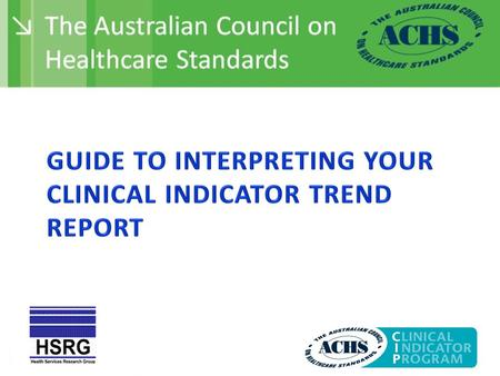 This presentation provides some guidance on how to interpret the tables and graphs provided in your Clinical Indicator Trend Report. Most indicators have.