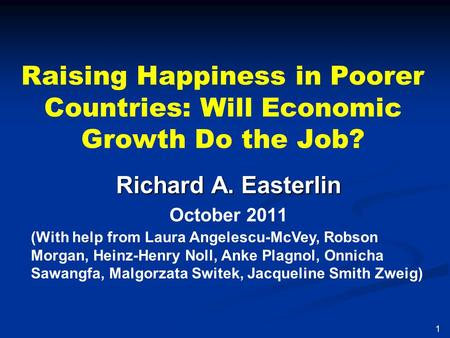 Raising Happiness in Poorer Countries: Will Economic Growth Do the Job? Richard A. Easterlin October 2011 1 (With help from Laura Angelescu-McVey, Robson.