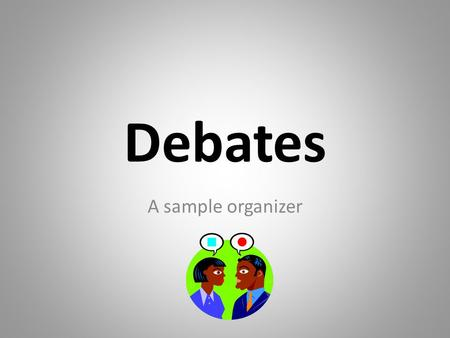 Debates A sample organizer. Topic Each side of the debate must agree on a topic For example: child labour – Should we allow goods made by child labor.