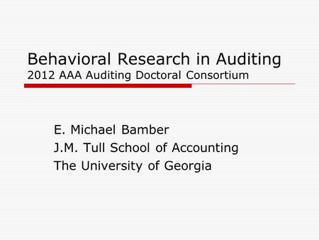 Behavioral Research in Auditing 2012 AAA Auditing Doctoral Consortium E. Michael Bamber J.M. Tull School of Accounting The University of Georgia.