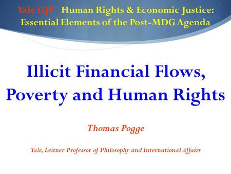 Yale GJP Human Rights & Economic Justice: Essential Elements of the Post-MDG Agenda Illicit Financial Flows, Poverty and Human Rights Thomas Pogge Yale,