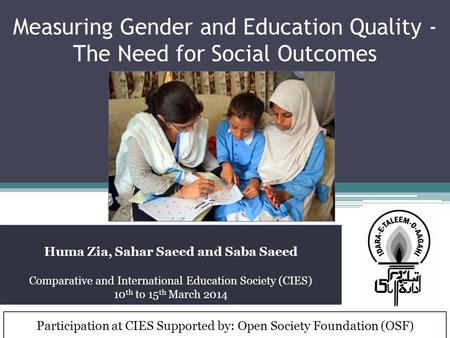 Measuring Gender and Education Quality - The Need for Social Outcomes Huma Zia, Sahar Saeed and Saba Saeed Comparative and International Education Society.