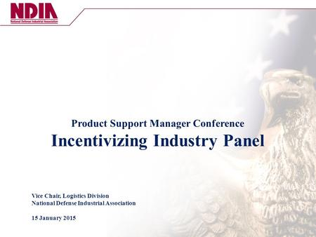 Product Support Manager Conference Incentivizing Industry Panel Vice Chair, Logistics Division National Defense Industrial Association 15 January 2015.
