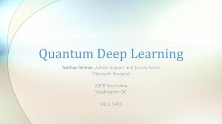 Nathan Wiebe, Ashish Kapoor and Krysta Svore Microsoft Research ASCR Workshop Washington DC 1412.3489 Quantum Deep Learning.