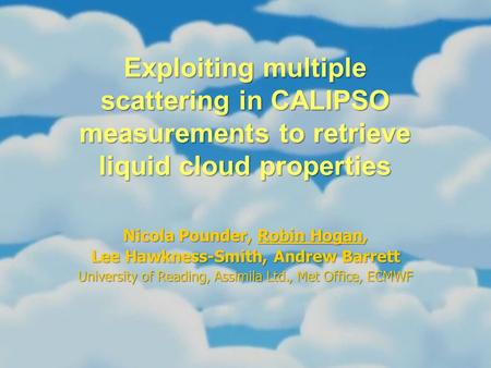 Exploiting multiple scattering in CALIPSO measurements to retrieve liquid cloud properties Nicola Pounder, Robin Hogan, Lee Hawkness-Smith, Andrew Barrett.