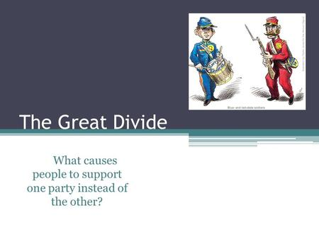 The Great Divide What causes people to support one party instead of the other?