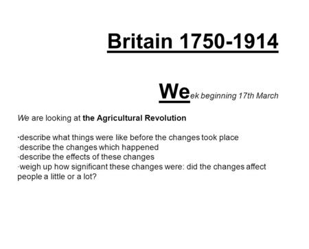 Britain 1750-1914 We ek beginning 17th March We are looking at the Agricultural Revolution ·describe what things were like before the changes took place.