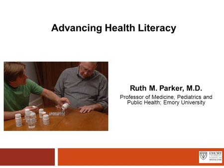 Advancing Health Literacy Ruth M. Parker, M.D. Professor of Medicine, Pediatrics and Public Health; Emory University.