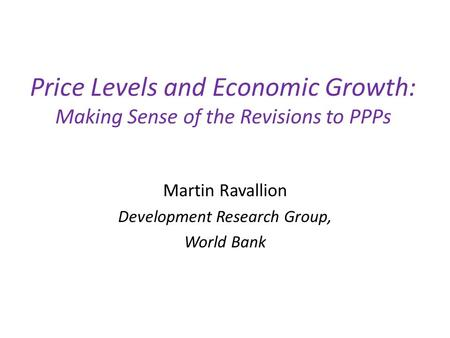 Price Levels and Economic Growth: Making Sense of the Revisions to PPPs Martin Ravallion Development Research Group, World Bank.