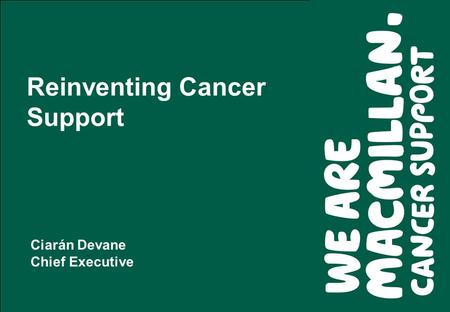 Reinventing Cancer Support Ciarán Devane Chief Executive.