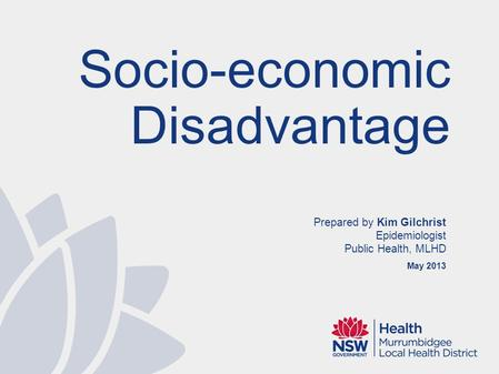 Prepared by Kim Gilchrist Epidemiologist Public Health, MLHD May 2013 Socio-economic Disadvantage.