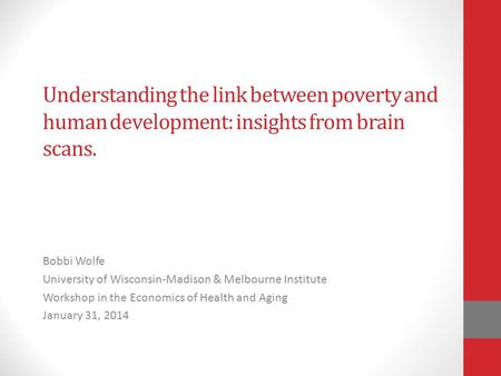 Understanding the link between poverty and human development: insights from brain scans. Bobbi Wolfe University of Wisconsin-Madison & Melbourne Institute.
