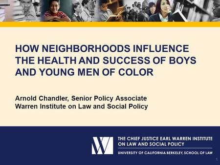 How Neighborhoods Influence the Health and Success of Boys and Young Men of Color Arnold Chandler, Senior Policy Associate Warren Institute on Law and.