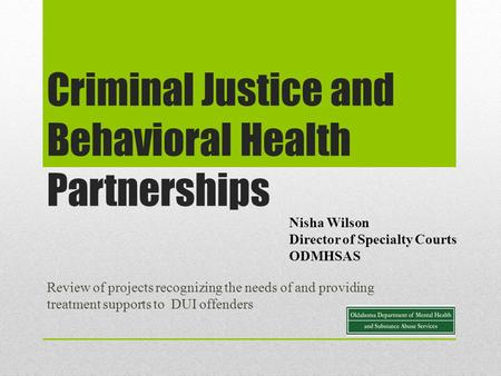 Criminal Justice and Behavioral Health Partnerships Review of projects recognizing the needs of and providing treatment supports to DUI offenders Nisha.
