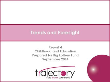 Trends <strong>and</strong> Foresight Report 4 Childhood <strong>and</strong> Education Prepared for Big Lottery Fund September 2014.