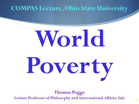 1 COMPAS Lecture, Ohio State University Thomas Pogge Leitner Professor of Philosophy and International Affairs, Yale World Poverty.