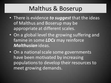 Malthus & Boserup There is evidence to suggest that the ideas of Malthus and Boserup may be appropriate at different scales. On a global level the growing.
