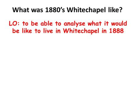 What was 1880's Whitechapel like? LO: to be able to analyse what it would be like to live in Whitechapel in 1888.