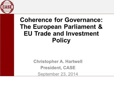 Coherence for Governance: The European Parliament & EU Trade and Investment Policy Christopher A. Hartwell President, CASE September 23, 2014.