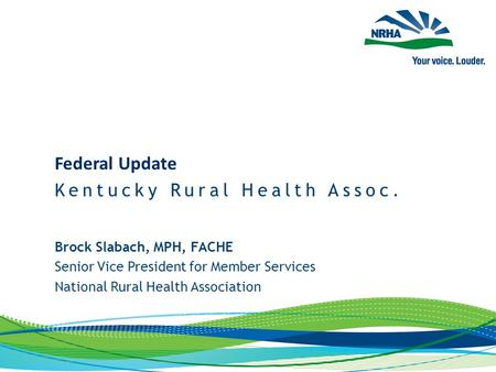 Brock Slabach, MPH, FACHE Senior Vice President for Member Services National Rural Health Association Federal Update Kentucky Rural Health Assoc.