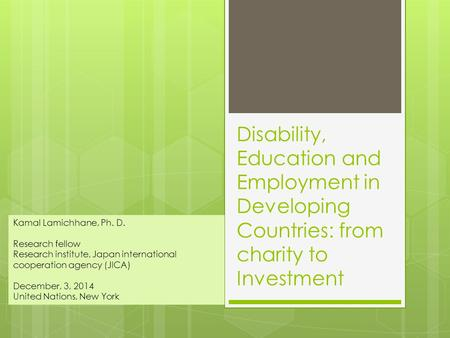 Disability, Education and Employment in Developing Countries: from charity to Investment Kamal Lamichhane, Ph. D. Research fellow Research institute, Japan.