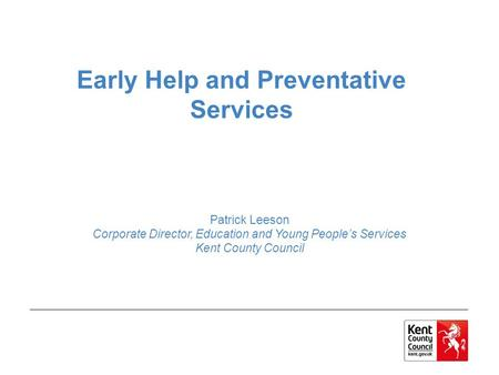 Early Help and Preventative Services Patrick Leeson Corporate Director, Education and Young People's Services Kent County Council.