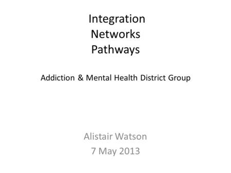 <strong>Integration</strong> Networks Pathways Addiction & Mental Health District Group Alistair Watson 7 May 2013.