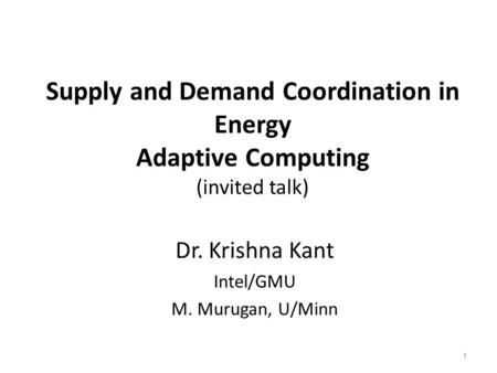 Supply and Demand Coordination in Energy Adaptive Computing (invited talk) Dr. Krishna Kant Intel/GMU M. Murugan, U/Minn 1.
