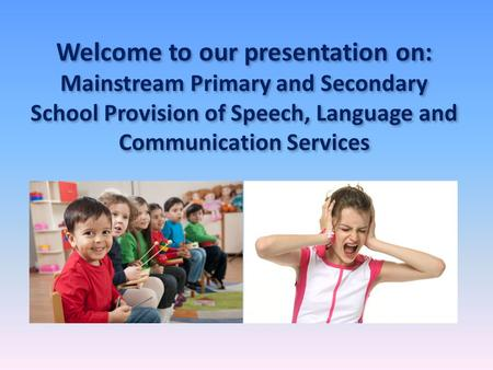 Welcome to our presentation on: Mainstream Primary and Secondary School Provision of Speech, Language and Communication Services.