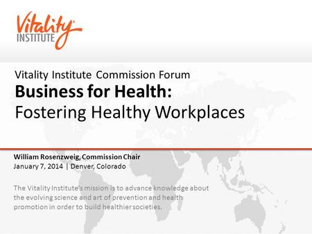 Vitality Institute Commission Forum Business for Health: Fostering Healthy Workplaces The Vitality Institute's mission is to advance knowledge about the.