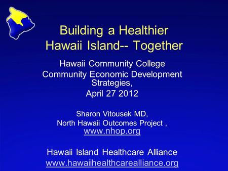 Building a Healthier Hawaii Island-- Together Hawaii Community College Community Economic Development Strategies, April 27 2012 Sharon Vitousek MD, North.