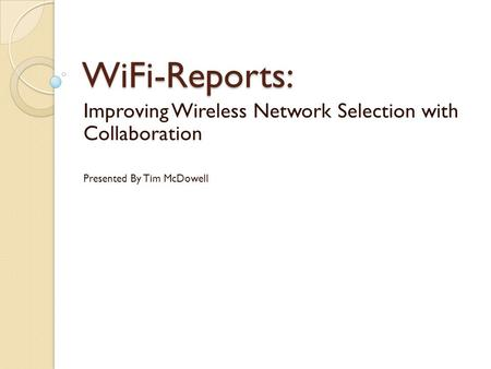 WiFi-Reports: Improving Wireless Network Selection with Collaboration Presented By Tim McDowell.