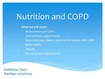 Nutrition and COPD What we will cover: Malnutrition and COPD Oral nutrition supplements Recommended dietary patterns for people with COPD Bone Health Obesity.