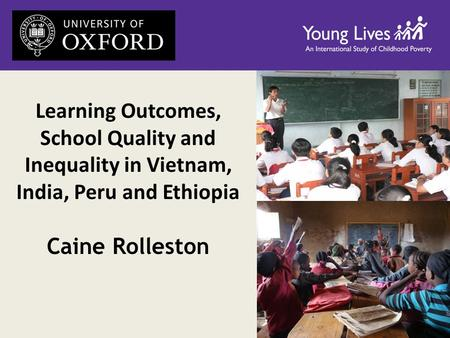 Learning Outcomes, School Quality and Inequality in Vietnam, India, Peru and Ethiopia Caine Rolleston.