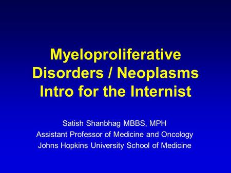 Myeloproliferative Disorders / Neoplasms Intro for the Internist Satish Shanbhag MBBS, MPH Assistant Professor of Medicine and Oncology Johns Hopkins University.