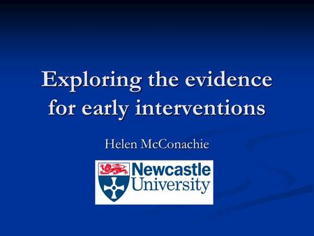 Exploring the evidence for early interventions Helen McConachie.