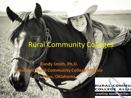 Rural Community Colleges Randy Smith, Ph.D. President, Rural Community College Alliance Altus, Oklahoma.