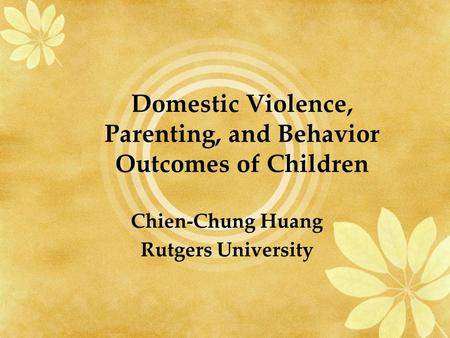 Domestic Violence, Parenting, and Behavior Outcomes of Children Chien-Chung Huang Rutgers University.