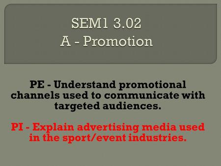 PE - Understand promotional channels used to communicate with targeted audiences. PI - Explain advertising media used in the sport/event industries.