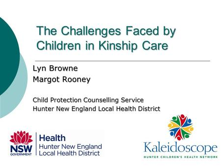 The Challenges Faced by Children in Kinship Care Lyn Browne Margot Rooney Child Protection Counselling Service Hunter New England Local Health District.